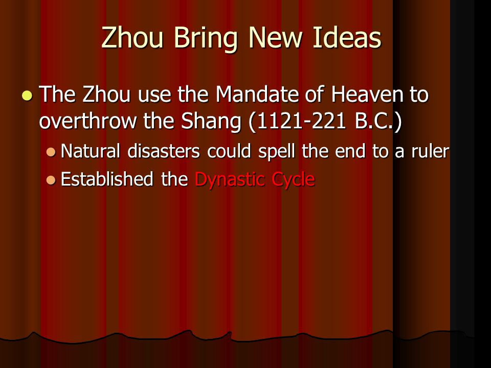 Zhou Bring New Ideas The Zhou use the Mandate of Heaven to overthrow the Shang (1121-221 B.C.) The Zhou use the Mandate of Heaven to overthrow the Shang (1121-221 B.C.) Natural disasters could spell the end to a ruler Natural disasters could spell the end to a ruler Established the Dynastic Cycle Established the Dynastic Cycle