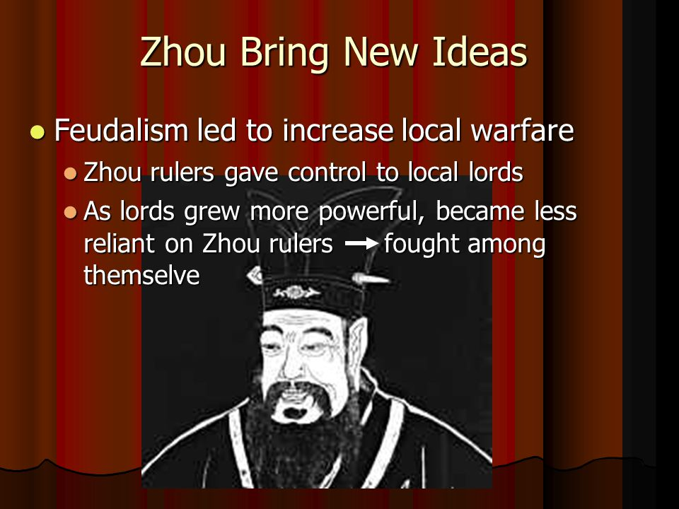 Zhou Bring New Ideas Feudalism led to increase local warfare Feudalism led to increase local warfare Zhou rulers gave control to local lords Zhou rulers gave control to local lords As lords grew more powerful, became less reliant on Zhou rulers fought among themselve As lords grew more powerful, became less reliant on Zhou rulers fought among themselve