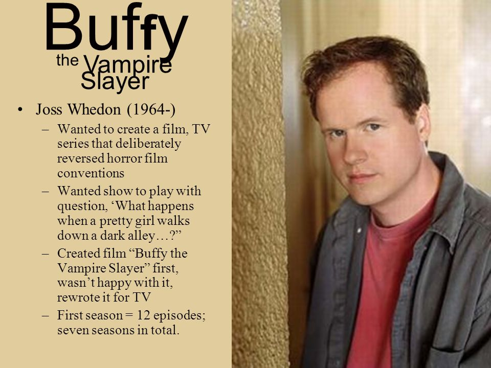 Joss Whedon (1964-) –Wanted to create a film, TV series that deliberately reversed horror film conventions –Wanted show to play with question, 'What happens when a pretty girl walks down a dark alley… –Created film Buffy the Vampire Slayer first, wasn't happy with it, rewrote it for TV –First season = 12 episodes; seven seasons in total.