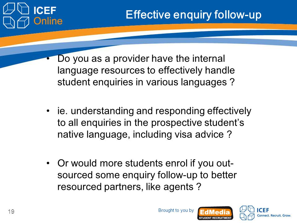 Brought to you by 19 Effective enquiry follow-up Do you as a provider have the internal language resources to effectively handle student enquiries in various languages .