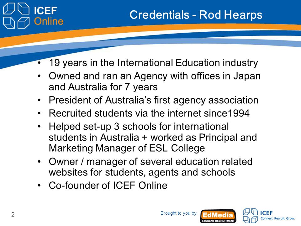 Brought to you by 2 Credentials - Rod Hearps 19 years in the International Education industry Owned and ran an Agency with offices in Japan and Australia for 7 years President of Australia's first agency association Recruited students via the internet since1994 Helped set-up 3 schools for international students in Australia + worked as Principal and Marketing Manager of ESL College Owner / manager of several education related websites for students, agents and schools Co-founder of ICEF Online