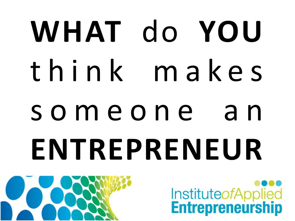 WHAT do YOU think makes someone an ENTREPRENEUR