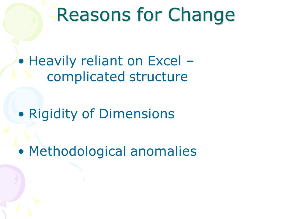 Reasons for Change Heavily reliant on Excel – complicated structure Rigidity of Dimensions Methodological anomalies