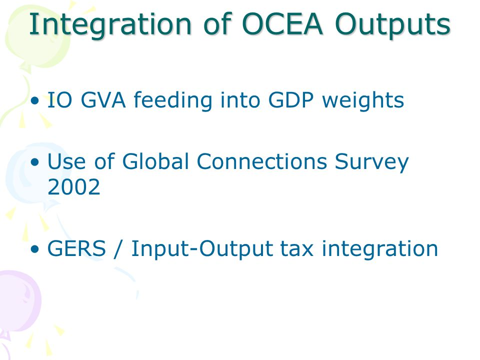Integration of OCEA Outputs IO GVA feeding into GDP weights Use of Global Connections Survey 2002 GERS / Input-Output tax integration