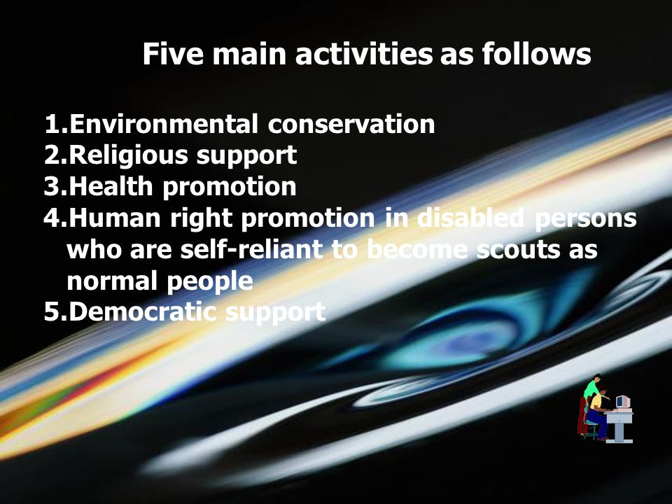 5/1/2015choomsak12 Five main activities as follows 1.Environmental conservation 2.Religious support 3.Health promotion 4.Human right promotion in disabled persons who are self-reliant to become scouts as normal people 5.Democratic support
