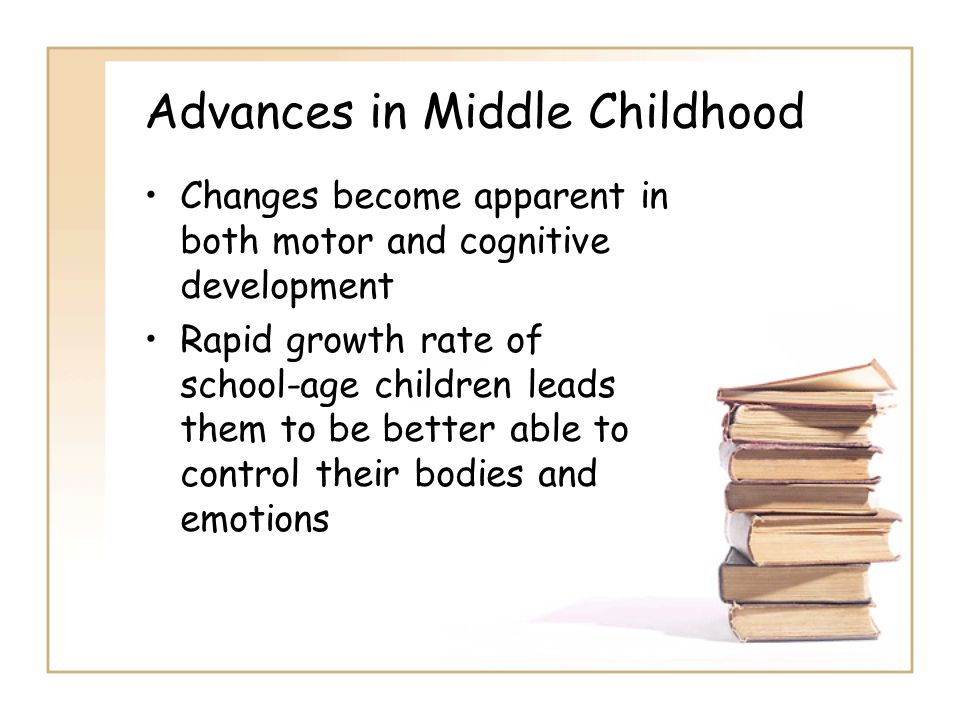 Advances in Middle Childhood Changes become apparent in both motor and cognitive development Rapid growth rate of school-age children leads them to be better able to control their bodies and emotions
