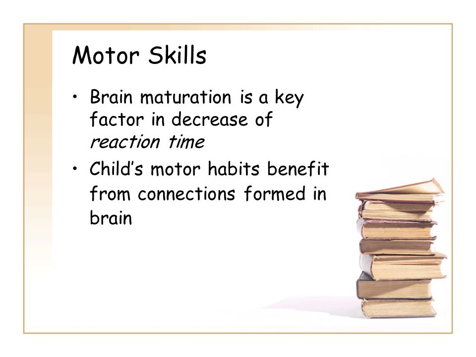 Motor Skills Brain maturation is a key factor in decrease of reaction time Child's motor habits benefit from connections formed in brain