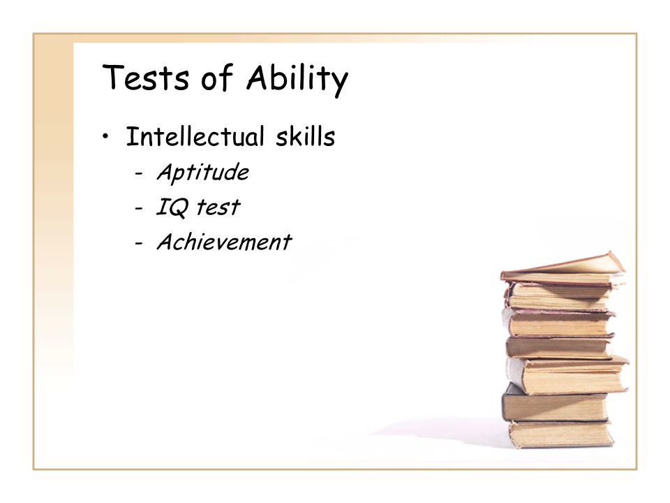 Tests of Ability Intellectual skills -Aptitude -IQ test -Achievement