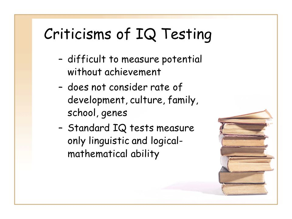 Criticisms of IQ Testing –difficult to measure potential without achievement –does not consider rate of development, culture, family, school, genes –Standard IQ tests measure only linguistic and logical- mathematical ability