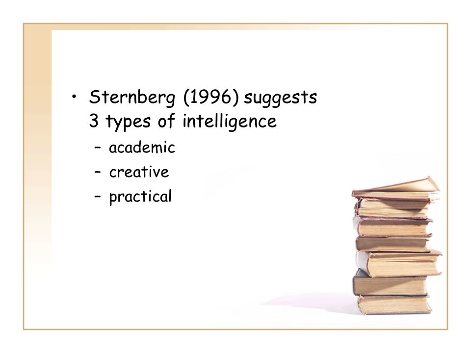 Sternberg (1996) suggests 3 types of intelligence –academic –creative –practical