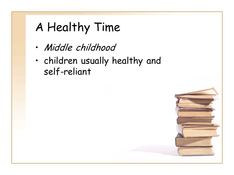 A Healthy Time Middle childhood children usually healthy and self-reliant