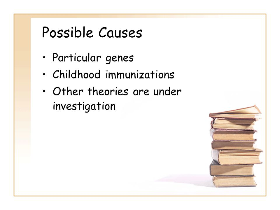 Possible Causes Particular genes Childhood immunizations Other theories are under investigation