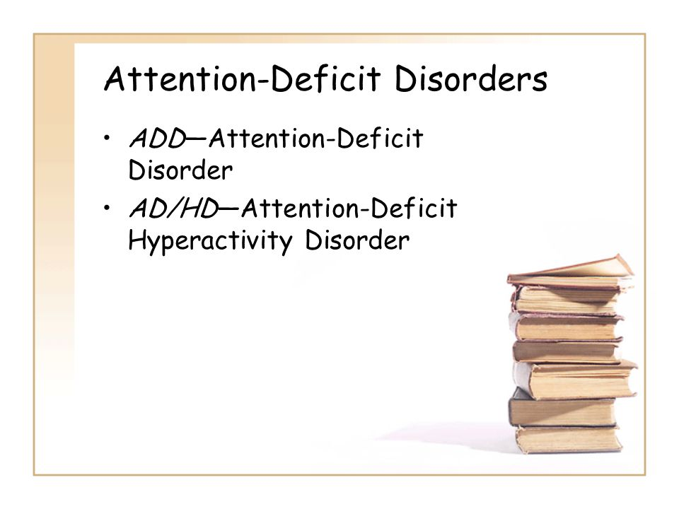 Attention-Deficit Disorders ADD—Attention-Deficit Disorder AD/HD—Attention-Deficit Hyperactivity Disorder