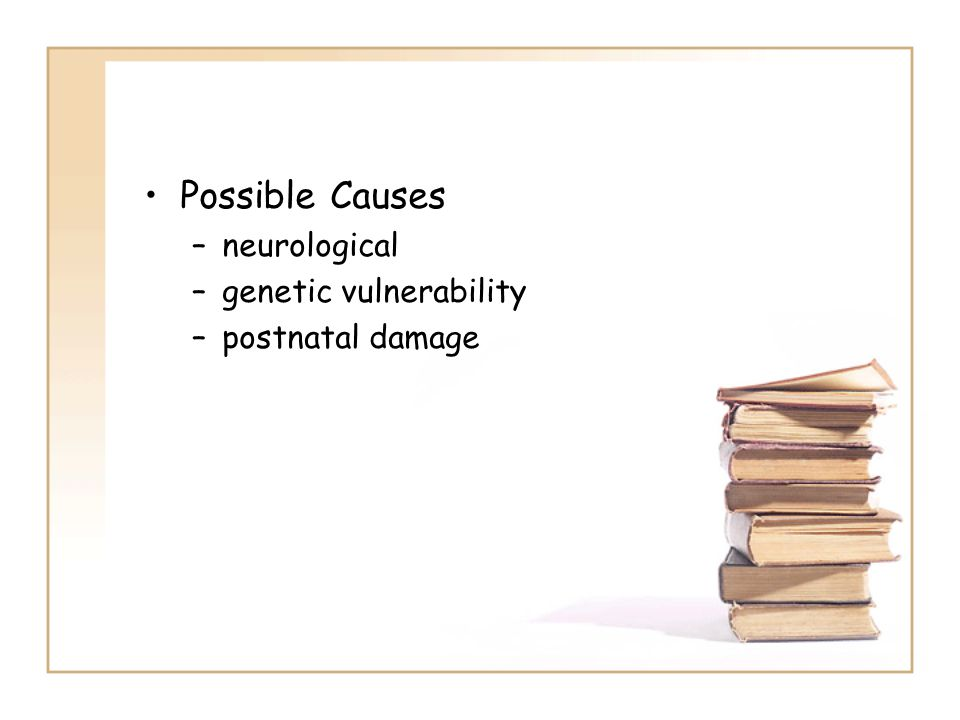 Possible Causes –neurological –genetic vulnerability –postnatal damage