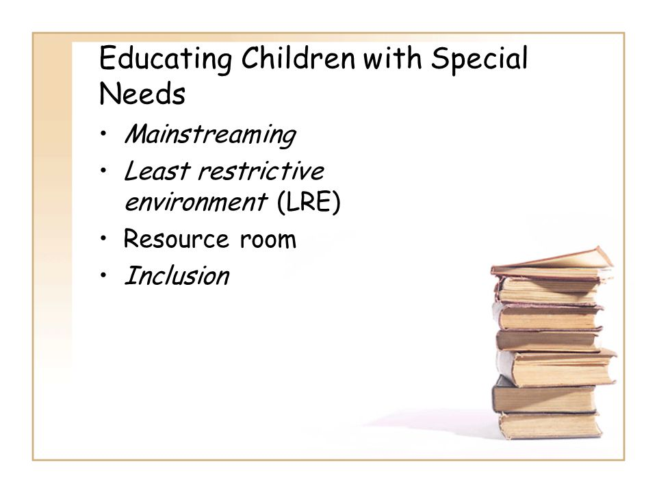 Educating Children with Special Needs Mainstreaming Least restrictive environment (LRE) Resource room Inclusion