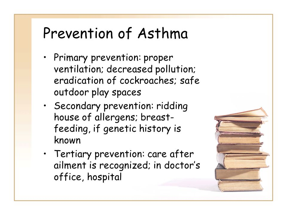 Prevention of Asthma Primary prevention: proper ventilation; decreased pollution; eradication of cockroaches; safe outdoor play spaces Secondary prevention: ridding house of allergens; breast- feeding, if genetic history is known Tertiary prevention: care after ailment is recognized; in doctor's office, hospital