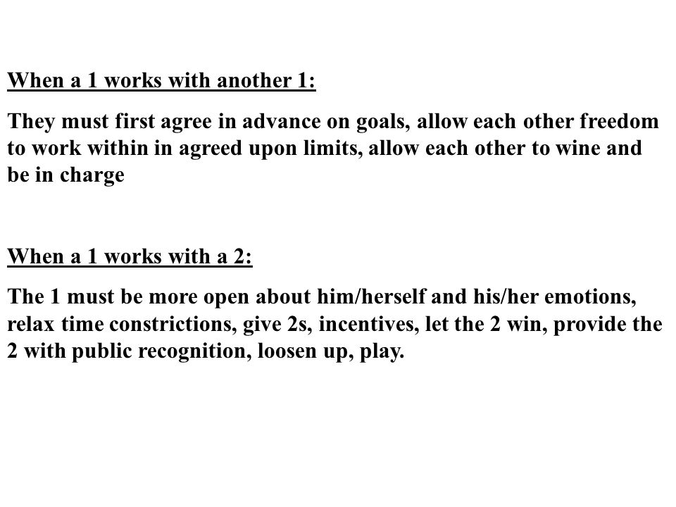 When a 1 works with another 1: They must first agree in advance on goals, allow each other freedom to work within in agreed upon limits, allow each other to wine and be in charge When a 1 works with a 2: The 1 must be more open about him/herself and his/her emotions, relax time constrictions, give 2s, incentives, let the 2 win, provide the 2 with public recognition, loosen up, play.