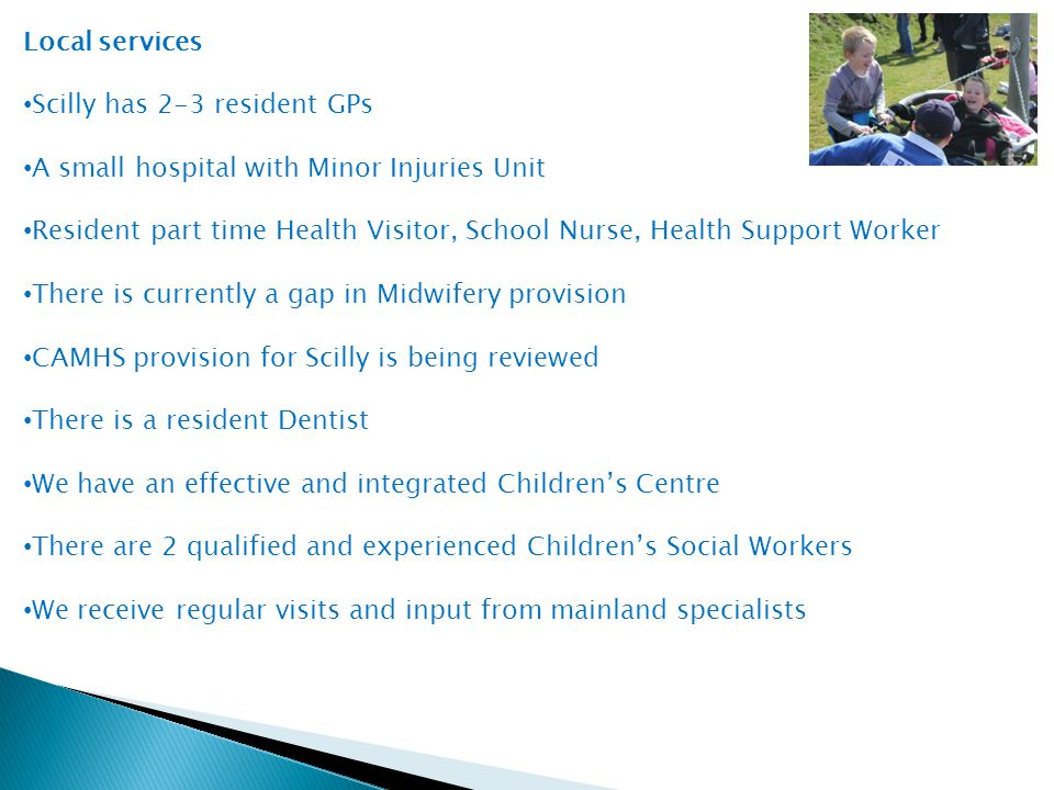 Local services Scilly has 2-3 resident GPs A small hospital with Minor Injuries Unit Resident part time Health Visitor, School Nurse, Health Support Worker There is currently a gap in Midwifery provision CAMHS provision for Scilly is being reviewed There is a resident Dentist We have an effective and integrated Children's Centre There are 2 qualified and experienced Children's Social Workers We receive regular visits and input from mainland specialists
