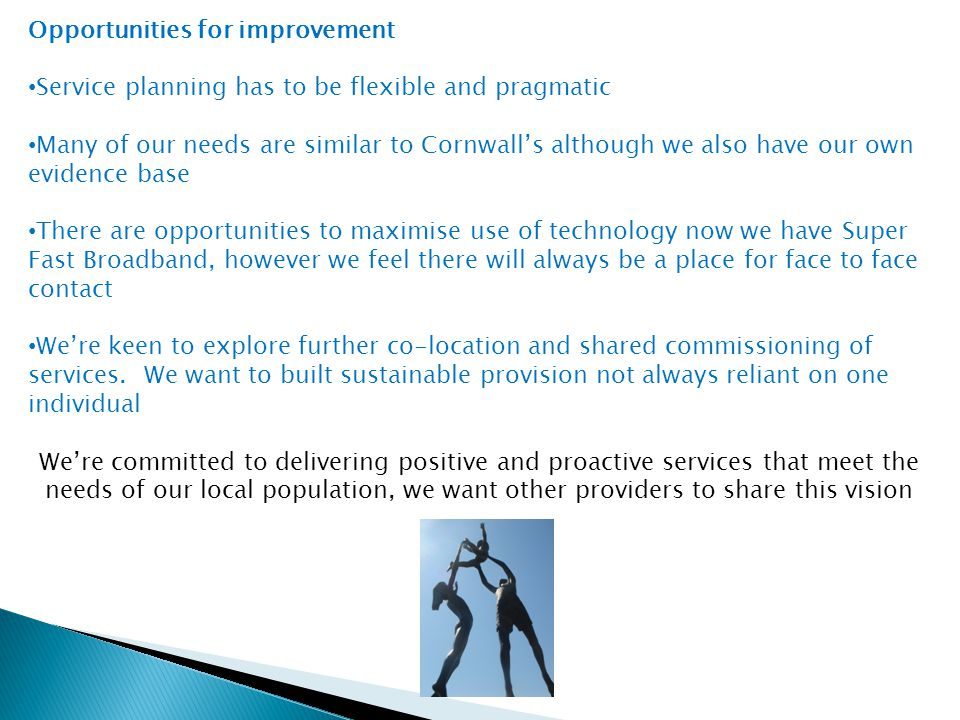 Opportunities for improvement Service planning has to be flexible and pragmatic Many of our needs are similar to Cornwall's although we also have our own evidence base There are opportunities to maximise use of technology now we have Super Fast Broadband, however we feel there will always be a place for face to face contact We're keen to explore further co-location and shared commissioning of services.