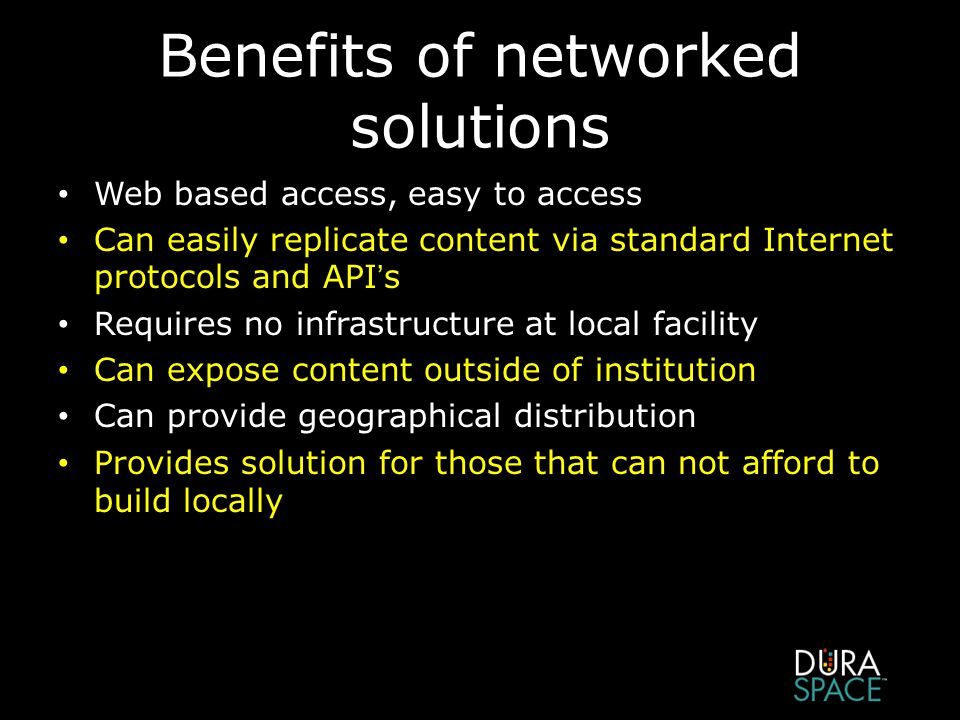 Benefits of networked solutions Web based access, easy to access Can easily replicate content via standard Internet protocols and API's Requires no infrastructure at local facility Can expose content outside of institution Can provide geographical distribution Provides solution for those that can not afford to build locally