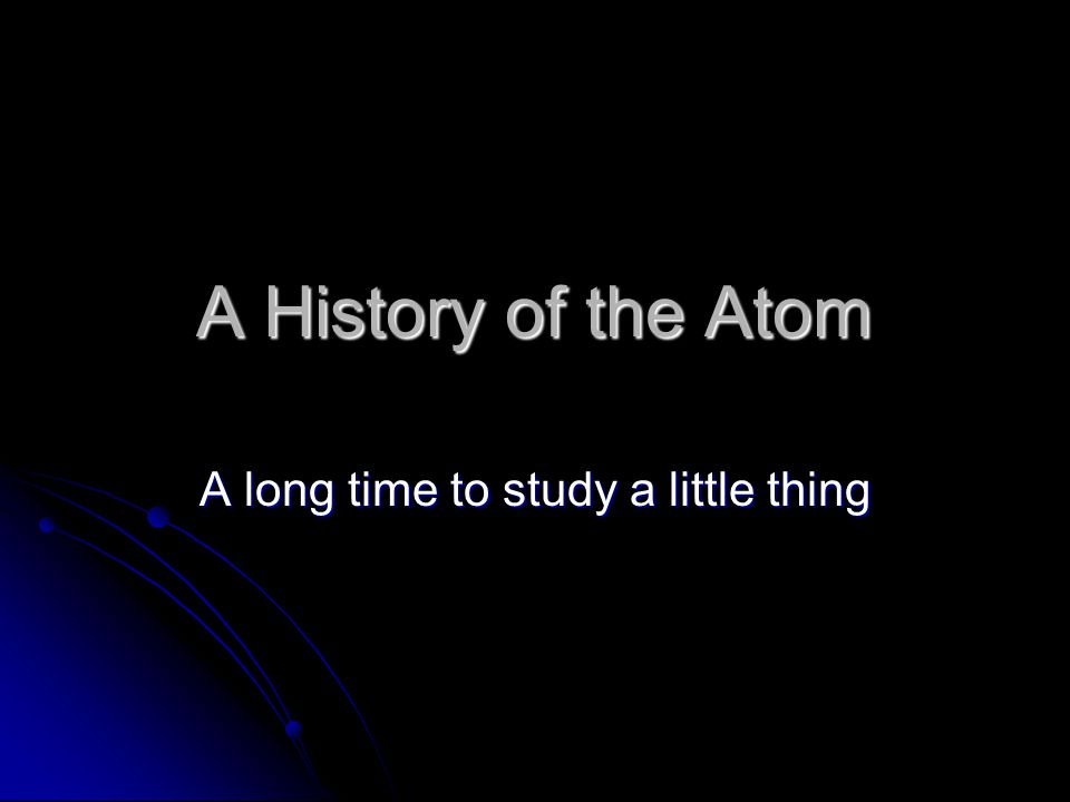 A History of the Atom A long time to study a little thing