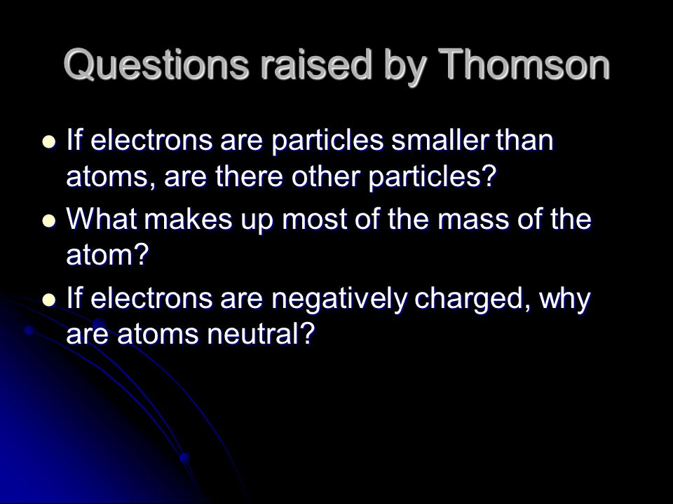 Questions raised by Thomson If electrons are particles smaller than atoms, are there other particles.