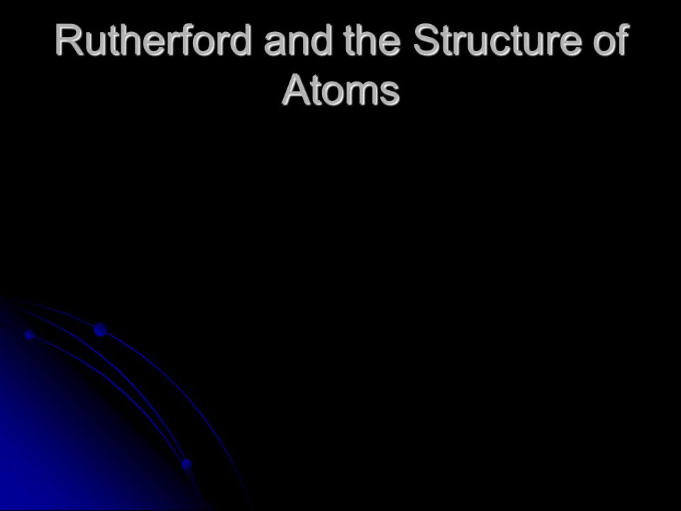 Rutherford and the Structure of Atoms