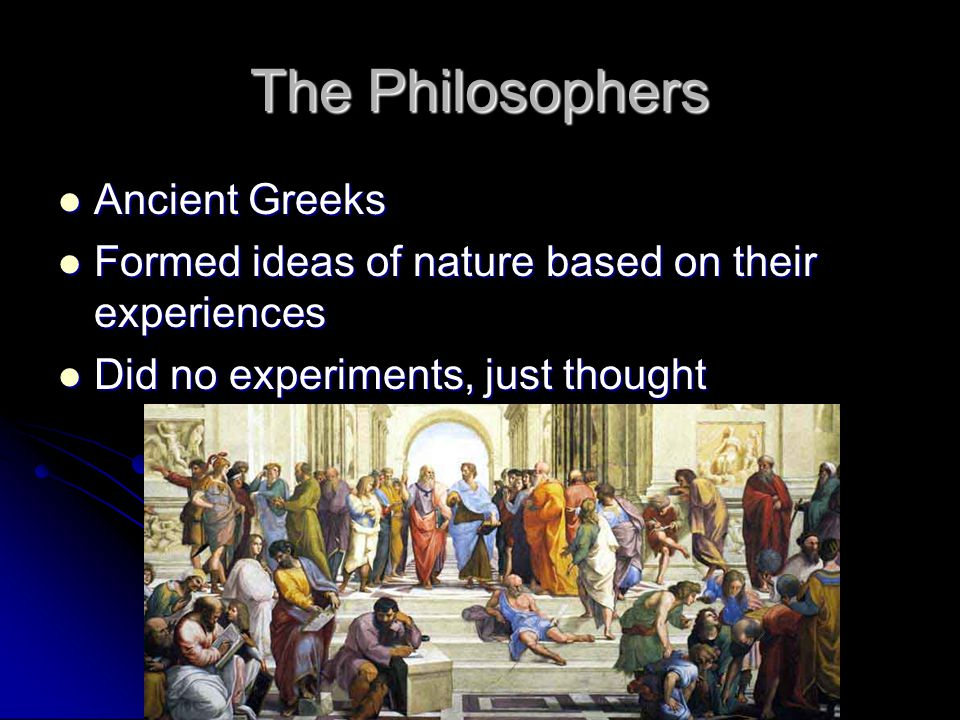 The Philosophers Ancient Greeks Ancient Greeks Formed ideas of nature based on their experiences Formed ideas of nature based on their experiences Did no experiments, just thought Did no experiments, just thought