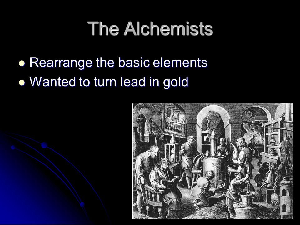 The Alchemists Rearrange the basic elements Rearrange the basic elements Wanted to turn lead in gold Wanted to turn lead in gold