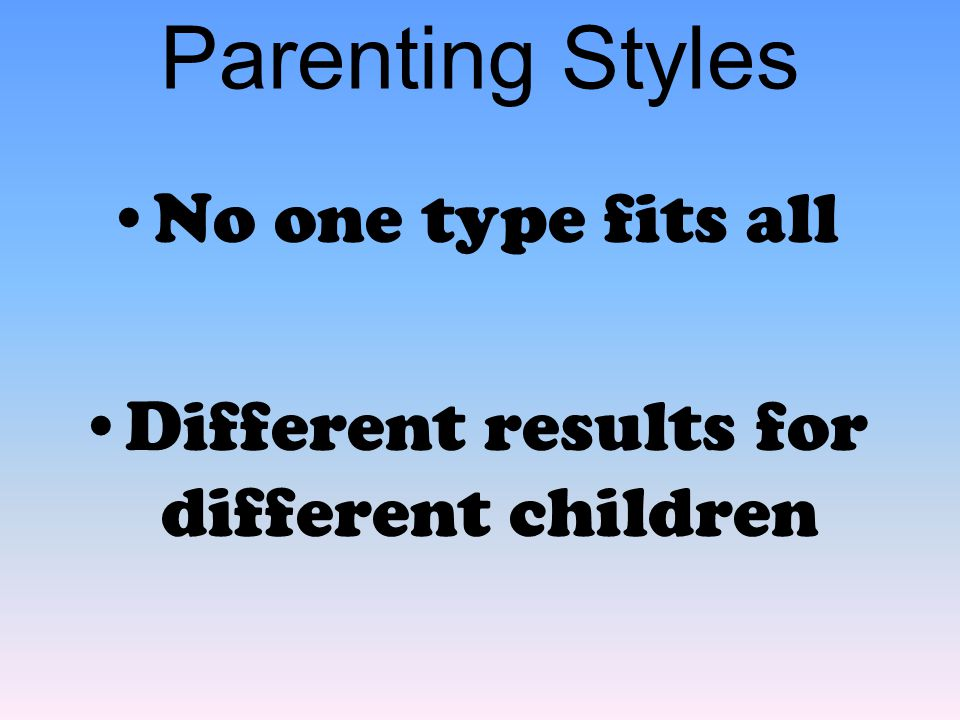 Parenting Styles No one type fits all Different results for different children