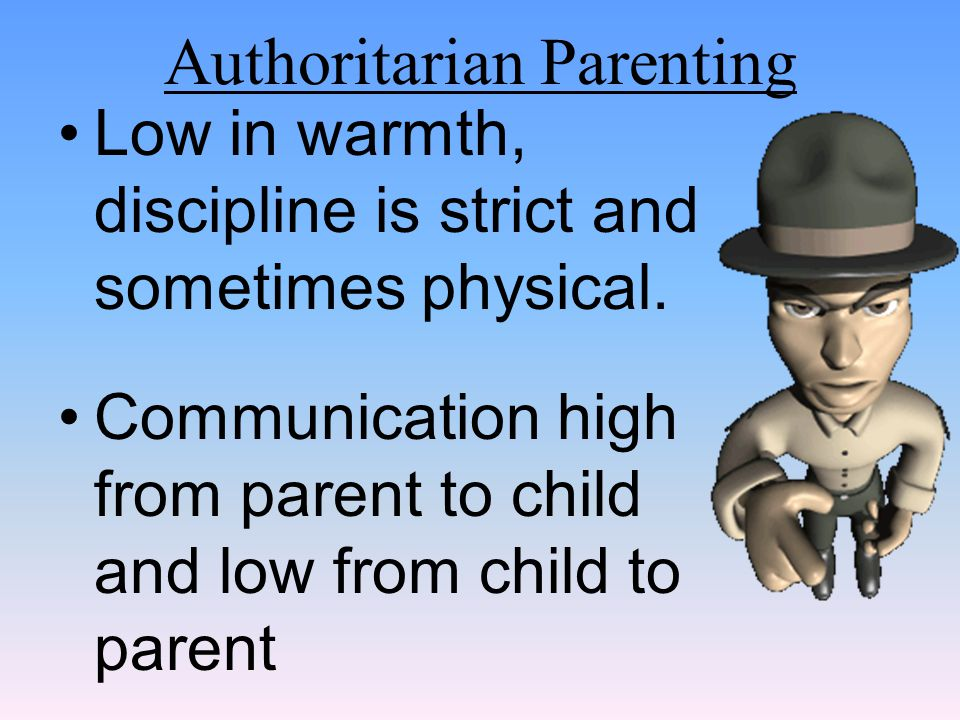 Authoritarian Parenting Low in warmth, discipline is strict and sometimes physical. Communication high from parent to child and low from child to pare