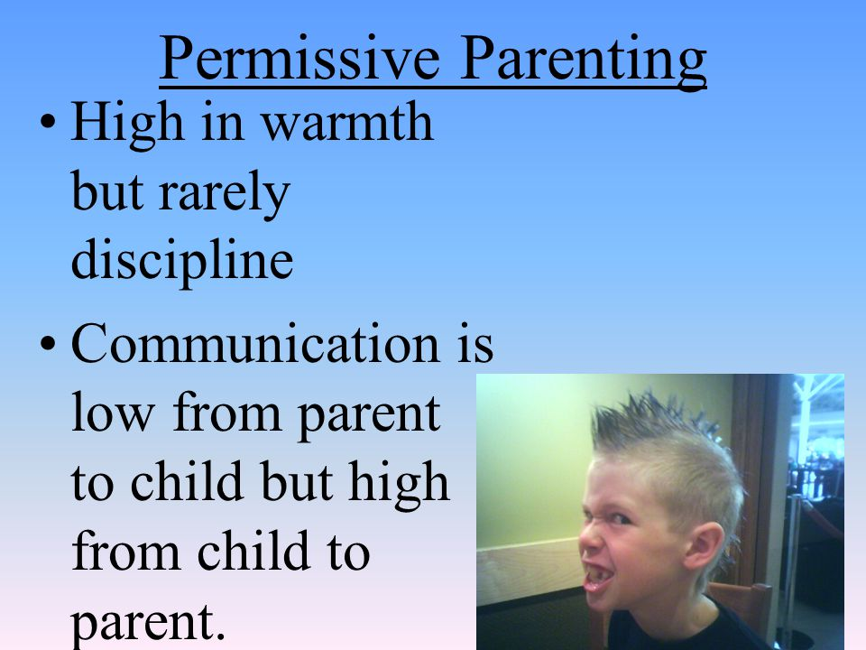 Permissive Parenting High in warmth but rarely discipline Communication is low from parent to child but high from child to parent.