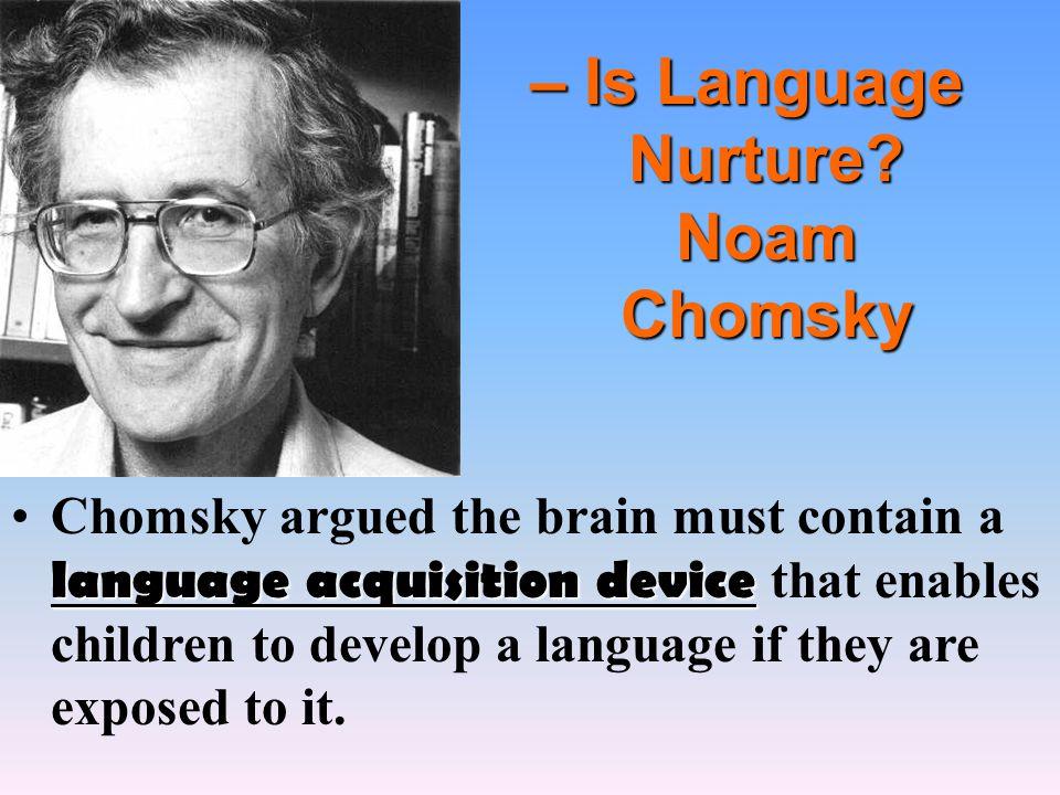 – Is Language Nurture? Noam Chomsky language acquisition deviceChomsky argued the brain must contain a language acquisition device that enables childr