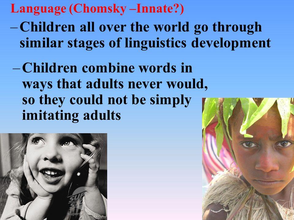 Language (Chomsky –Innate?) –Children all over the world go through similar stages of linguistics development –Children combine words in ways that adu