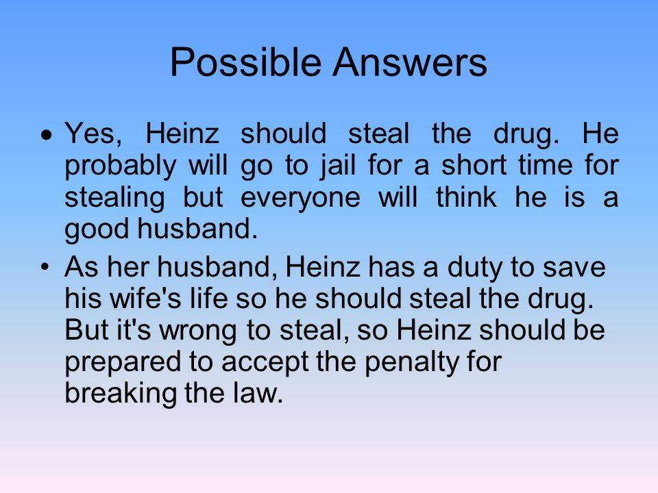 Possible Answers  Yes, Heinz should steal the drug. He probably will go to jail for a short time for stealing but everyone will think he is a good hu
