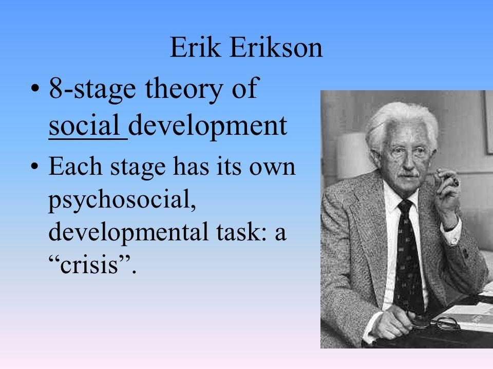 "Erik Erikson 8-stage theory of social development Each stage has its own psychosocial, developmental task: a ""crisis""."
