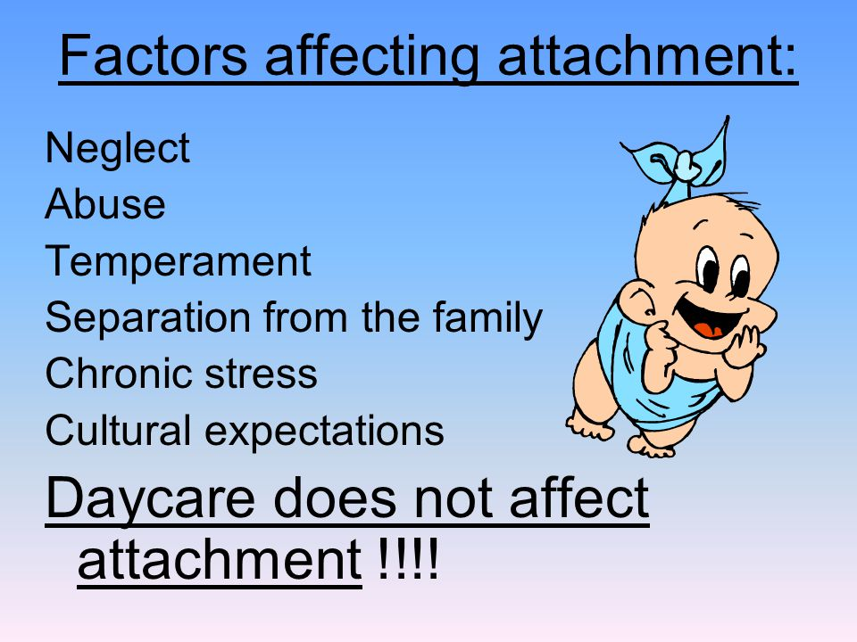 Neglect Abuse Temperament Separation from the family Chronic stress Cultural expectations Daycare does not affect attachment !!!! Factors affecting at