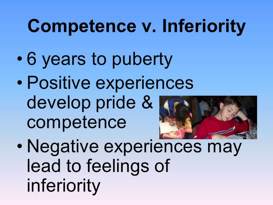 Competence v. Inferiority 6 years to puberty Positive experiences develop pride & competence Negative experiences may lead to feelings of inferiority