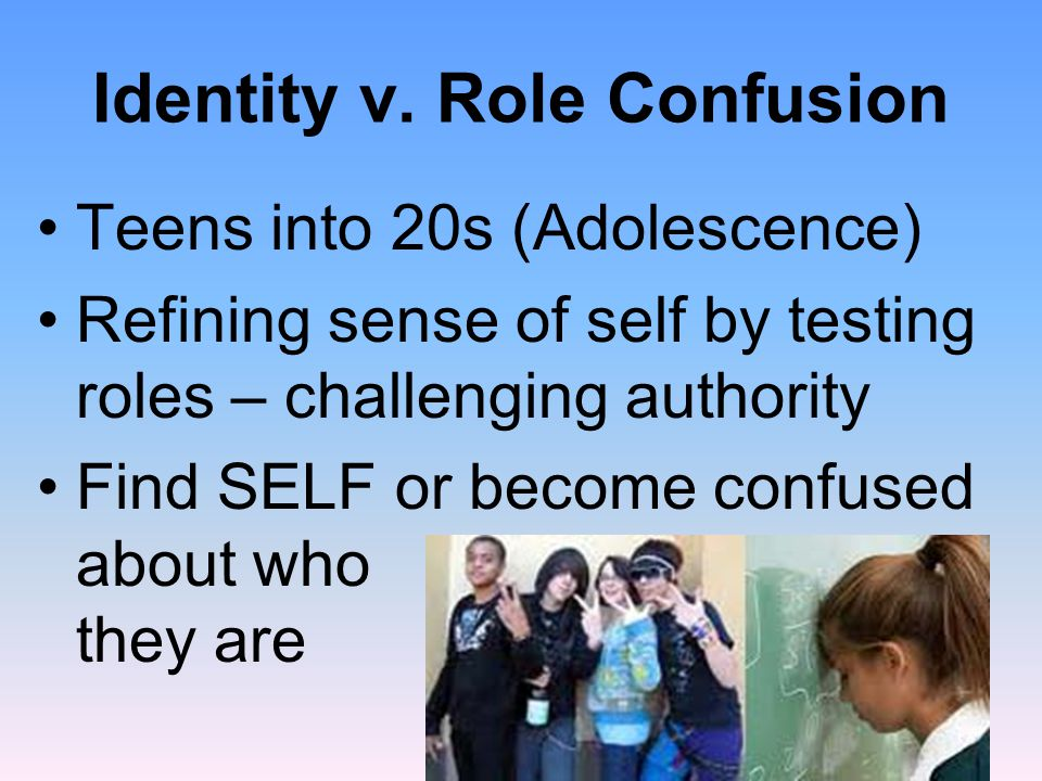 Identity v. Role Confusion Teens into 20s (Adolescence) Refining sense of self by testing roles – challenging authority Find SELF or become confused a