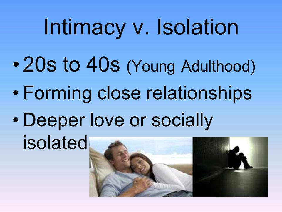 Intimacy v. Isolation 20s to 40s (Young Adulthood) Forming close relationships Deeper love or socially isolated