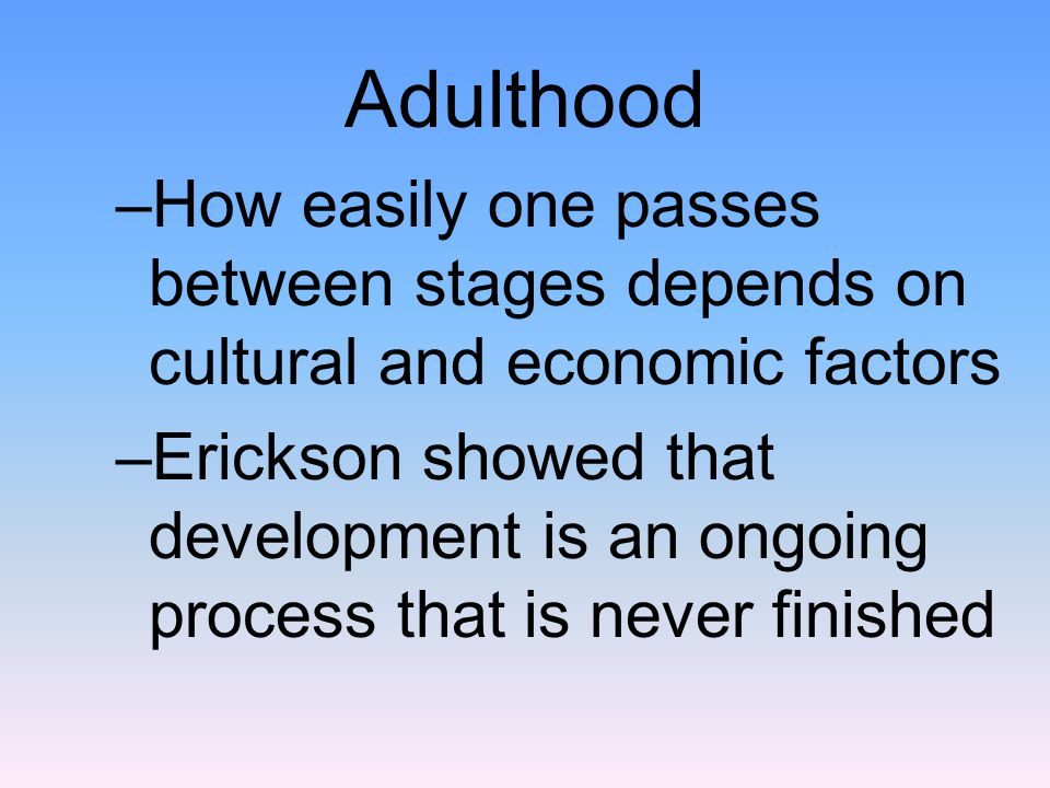 Adulthood –How easily one passes between stages depends on cultural and economic factors –Erickson showed that development is an ongoing process that