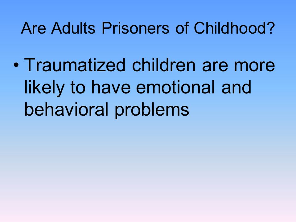 Are Adults Prisoners of Childhood? Traumatized children are more likely to have emotional and behavioral problems