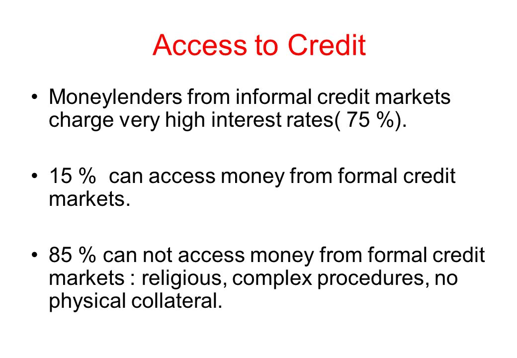 Access to Credit Moneylenders from informal credit markets charge very high interest rates( 75 %(.