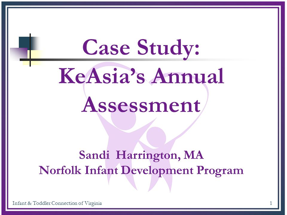 Infant & Toddler Connection of Virginia 1 Case Study: KeAsia's Annual Assessment Sandi Harrington, MA Norfolk Infant Development Program