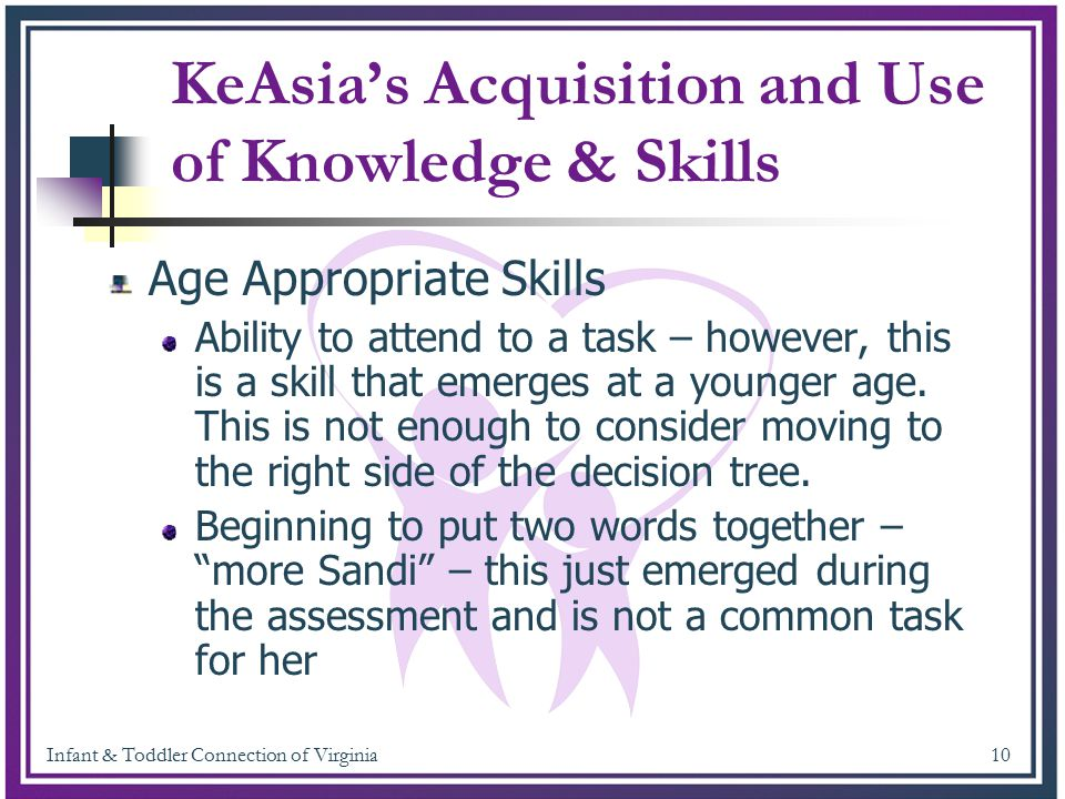 Infant & Toddler Connection of Virginia 10 KeAsia's Acquisition and Use of Knowledge & Skills Age Appropriate Skills Ability to attend to a task – how