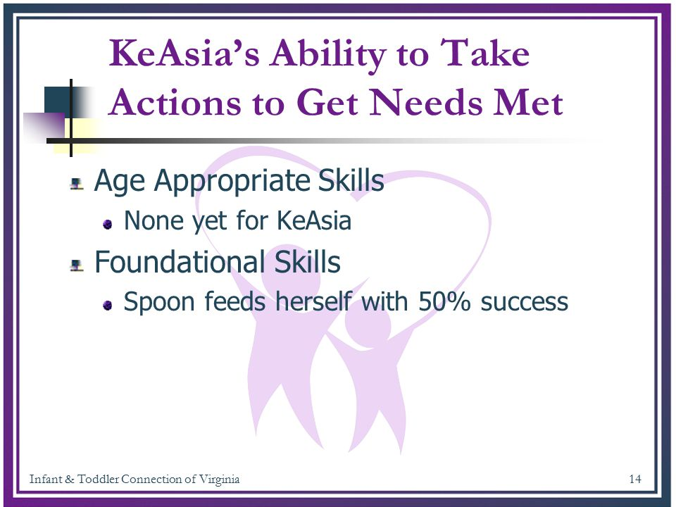 Infant & Toddler Connection of Virginia 14 KeAsia's Ability to Take Actions to Get Needs Met Age Appropriate Skills None yet for KeAsia Foundational S