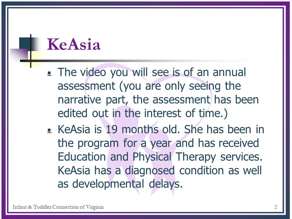 Infant & Toddler Connection of Virginia 13 KeAsia had two aspects that appeared to be age appropriate, however, the attention to task emerged at a much younger age and continued on.