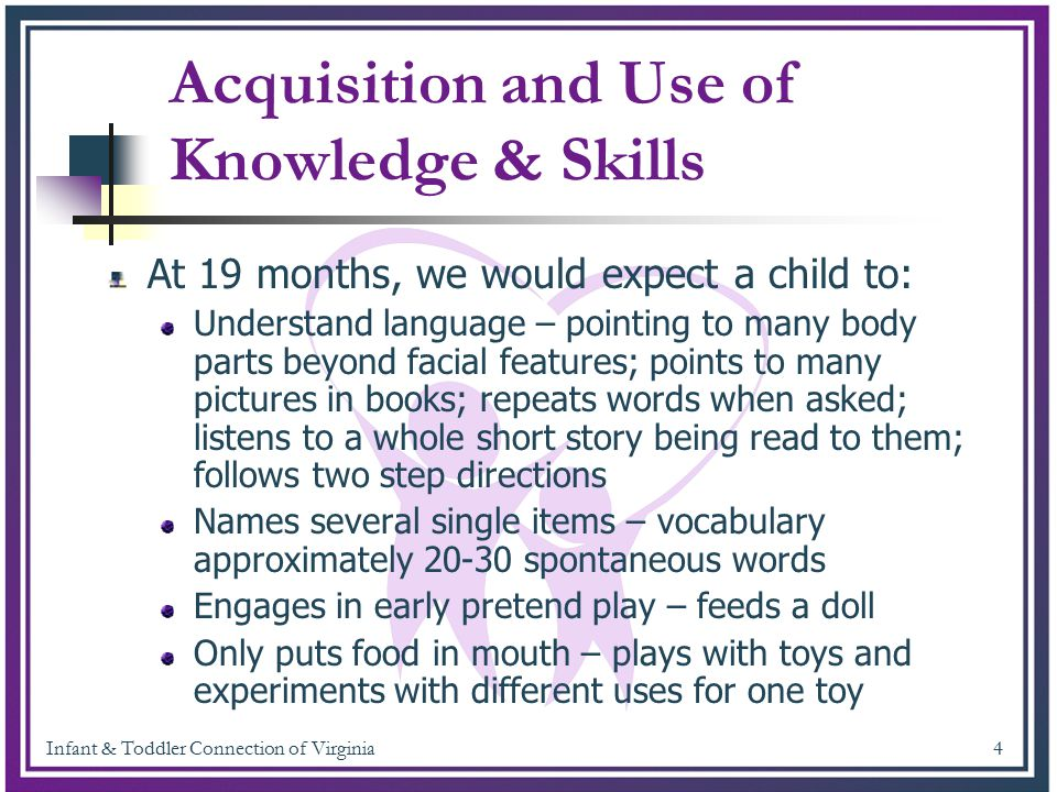 Infant & Toddler Connection of Virginia 5 Ability to Take Actions to Get Needs Met At 19 months, we would expect a child to: Walk, run, squat, climb – basically move all around her environment without assistance to explore.