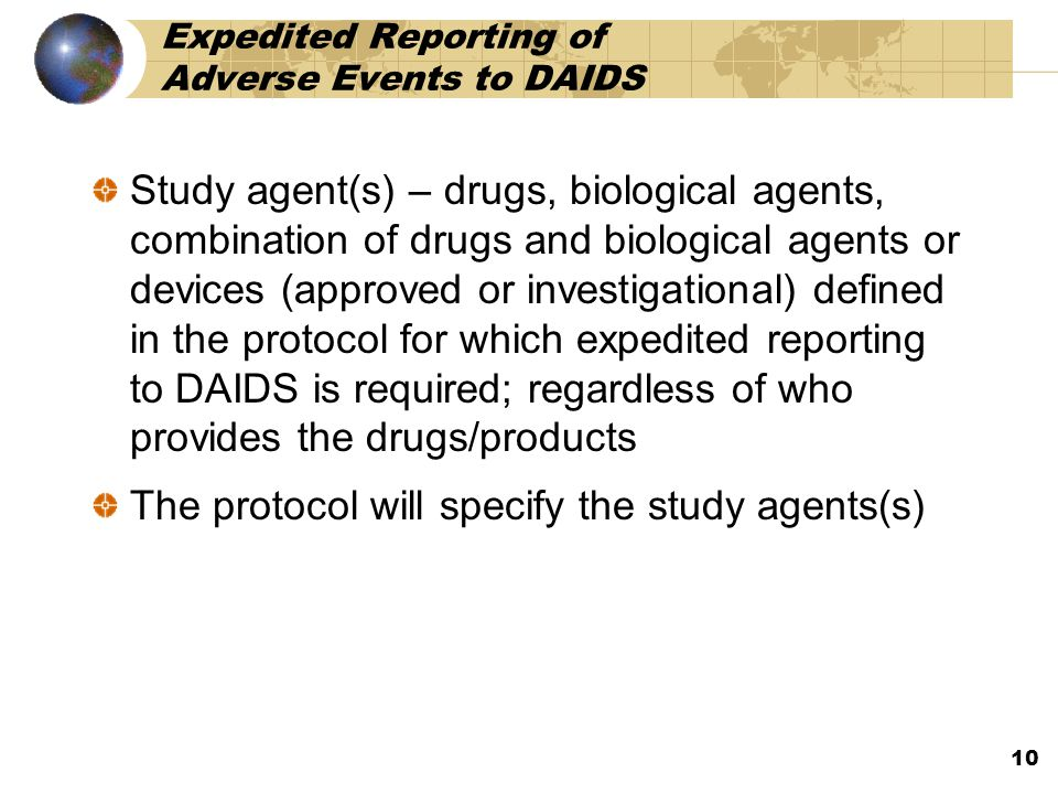 Expedited Reporting of Adverse Events to DAIDS Study agent(s) – drugs, biological agents, combination of drugs and biological agents or devices (approved or investigational) defined in the protocol for which expedited reporting to DAIDS is required; regardless of who provides the drugs/products The protocol will specify the study agents(s) 10