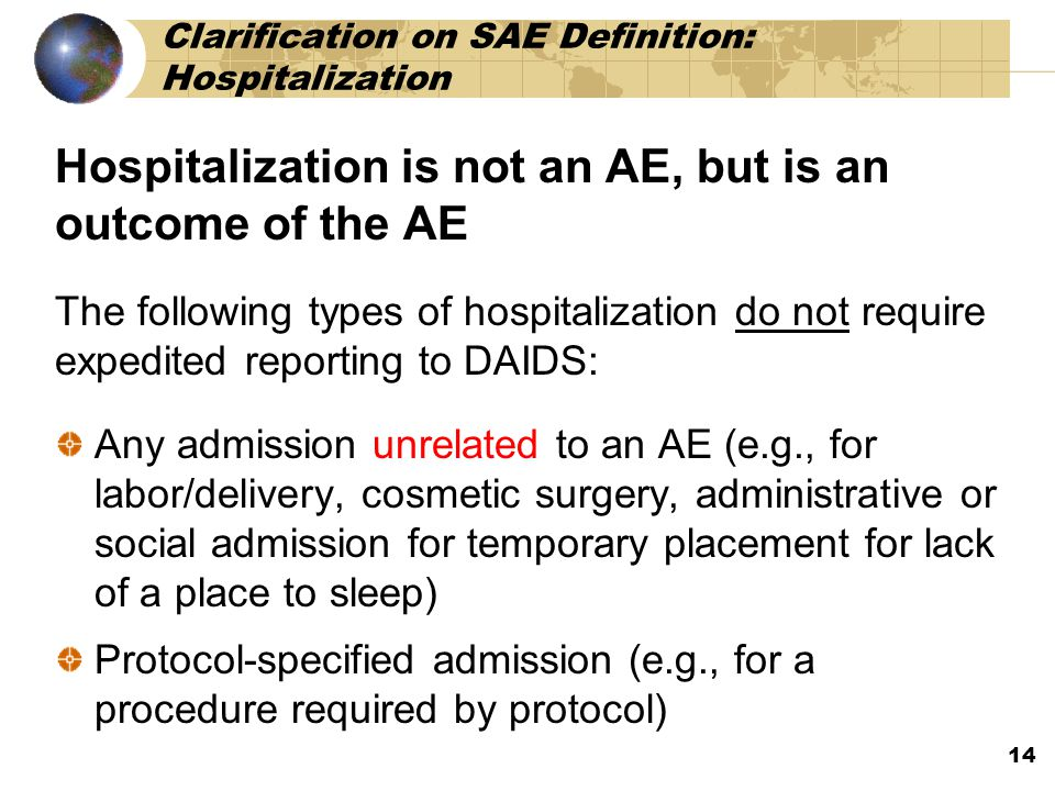 Hospitalization is not an AE, but is an outcome of the AE The following types of hospitalization do not require expedited reporting to DAIDS: Any admission unrelated to an AE (e.g., for labor/delivery, cosmetic surgery, administrative or social admission for temporary placement for lack of a place to sleep) Protocol-specified admission (e.g., for a procedure required by protocol) Clarification on SAE Definition: Hospitalization 14